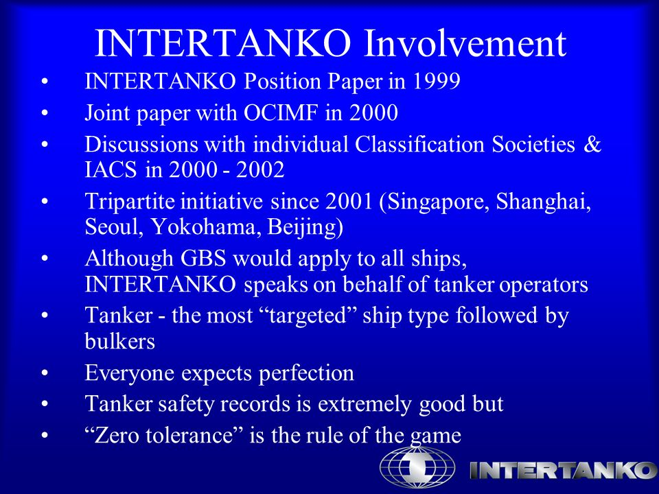 INTERTANKO Involvement INTERTANKO Position Paper in 1999 Joint paper with OCIMF in 2000 Discussions with individual Classification Societies & IACS in 2000 - 2002 Tripartite initiative since 2001 (Singapore, Shanghai, Seoul, Yokohama, Beijing) Although GBS would apply to all ships, INTERTANKO speaks on behalf of tanker operators Tanker - the most targeted ship type followed by bulkers Everyone expects perfection Tanker safety records is extremely good but Zero tolerance is the rule of the game