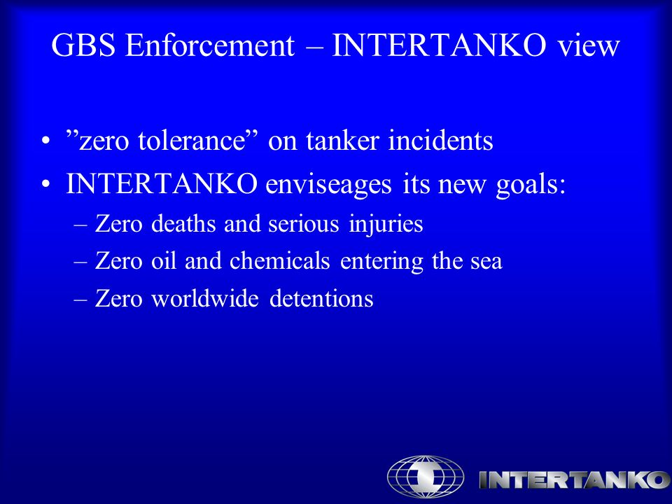 GBS Enforcement – INTERTANKO view zero tolerance on tanker incidents INTERTANKO enviseages its new goals: –Zero deaths and serious injuries –Zero oil and chemicals entering the sea –Zero worldwide detentions