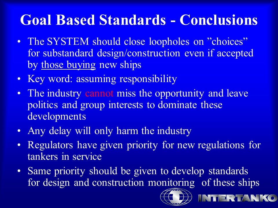 Goal Based Standards - Conclusions The SYSTEM should close loopholes on choices for substandard design/construction even if accepted by those buying new ships Key word: assuming responsibility The industry cannot miss the opportunity and leave politics and group interests to dominate these developments Any delay will only harm the industry Regulators have given priority for new regulations for tankers in service Same priority should be given to develop standards for design and construction monitoring of these ships