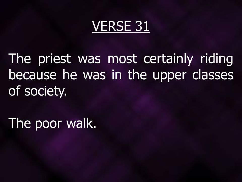 VERSE 31 The priest was most certainly riding because he was in the upper classes of society. The poor walk.