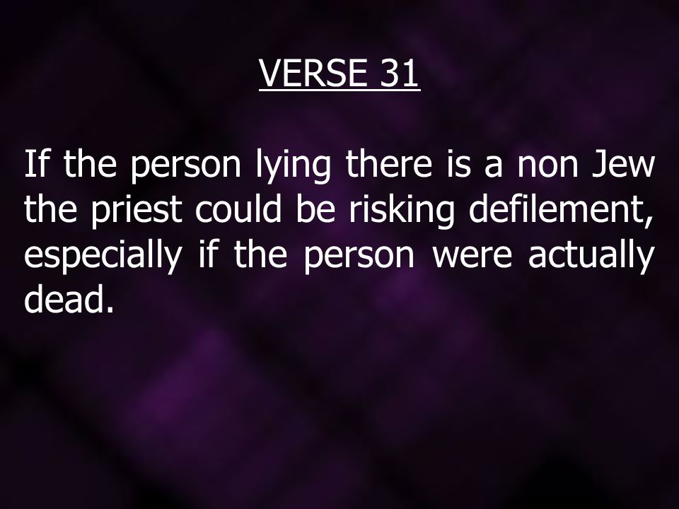 VERSE 31 If the person lying there is a non Jew the priest could be risking defilement, especially if the person were actually dead.