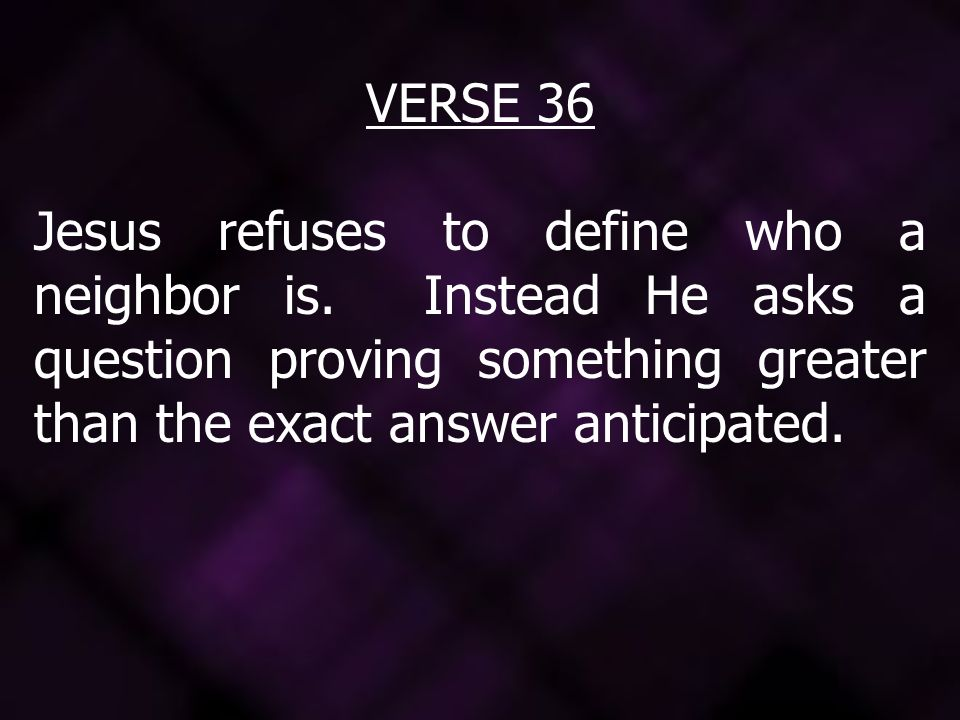 VERSE 36 Jesus refuses to define who a neighbor is.