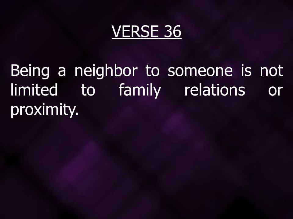 VERSE 36 Being a neighbor to someone is not limited to family relations or proximity.