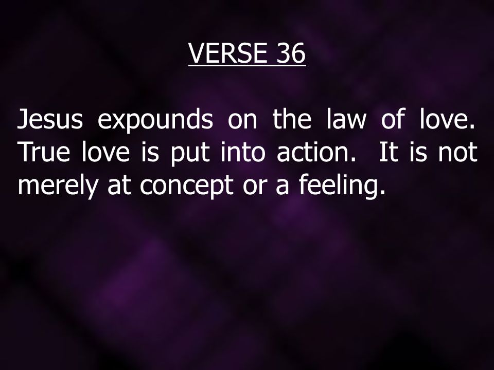 VERSE 36 Jesus expounds on the law of love. True love is put into action.