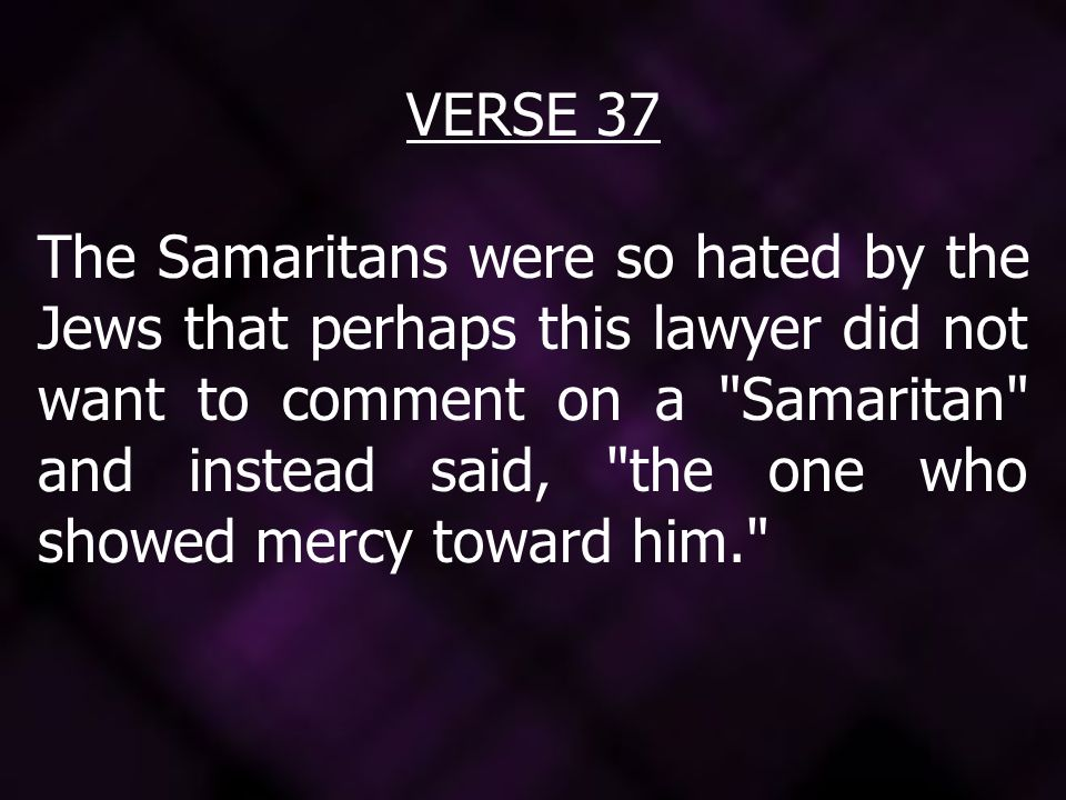 VERSE 37 The Samaritans were so hated by the Jews that perhaps this lawyer did not want to comment on a Samaritan and instead said, the one who showed mercy toward him.
