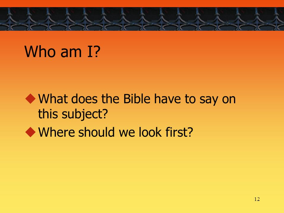 12 Who am I What does the Bible have to say on this subject Where should we look first