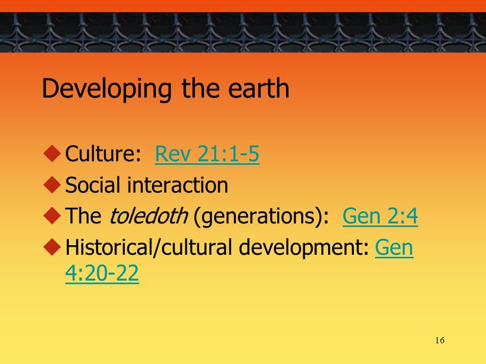 16 Developing the earth Culture: Rev 21:1-5Rev 21:1-5 Social interaction The toledoth (generations): Gen 2:4Gen 2:4 Historical/cultural development: Gen 4:20-22Gen 4:20-22