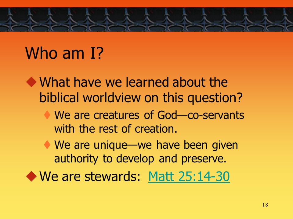 18 Who am I? What have we learned about the biblical worldview on this question? We are creatures of Godco-servants with the rest of creation. We are
