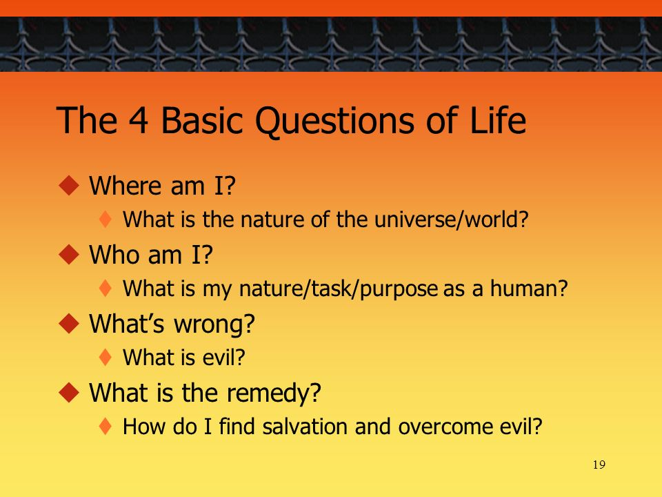 19 The 4 Basic Questions of Life Where am I? What is the nature of the universe/world? Who am I? What is my nature/task/purpose as a human? Whats wron