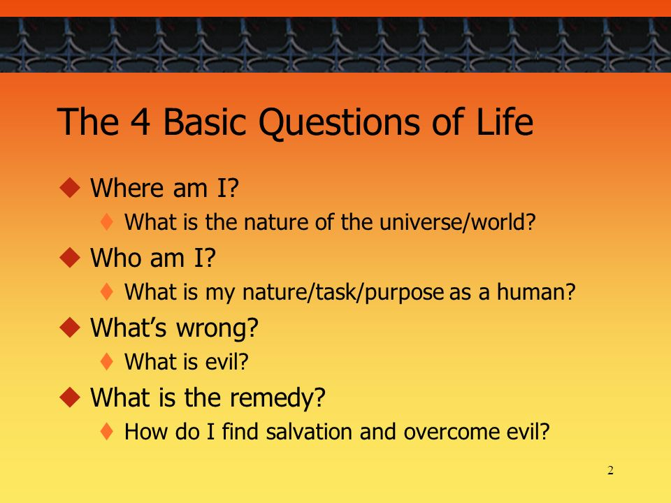 2 The 4 Basic Questions of Life Where am I. What is the nature of the universe/world.