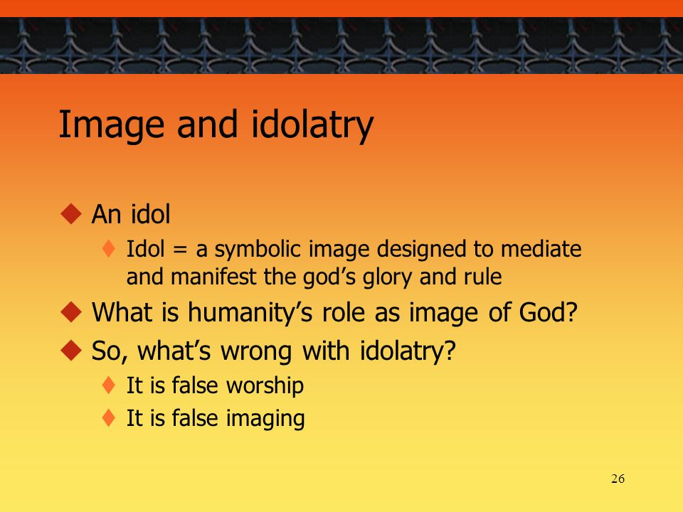 26 Image and idolatry An idol Idol = a symbolic image designed to mediate and manifest the gods glory and rule What is humanitys role as image of God.