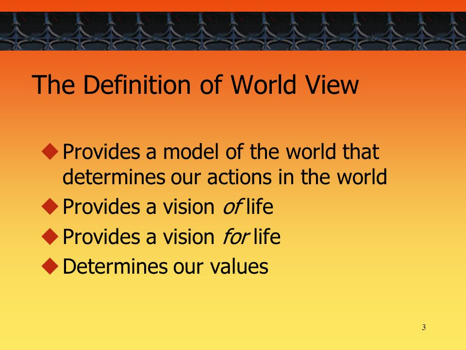 3 The Definition of World View Provides a model of the world that determines our actions in the world Provides a vision of life Provides a vision for life Determines our values