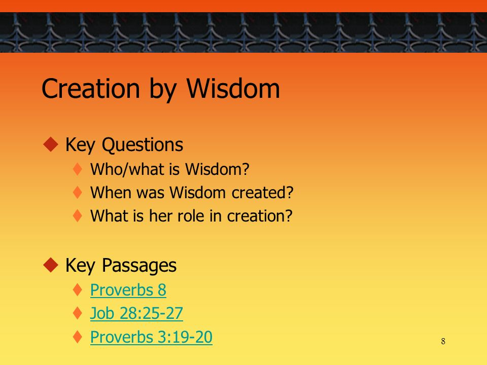 8 Creation by Wisdom Key Questions Who/what is Wisdom.