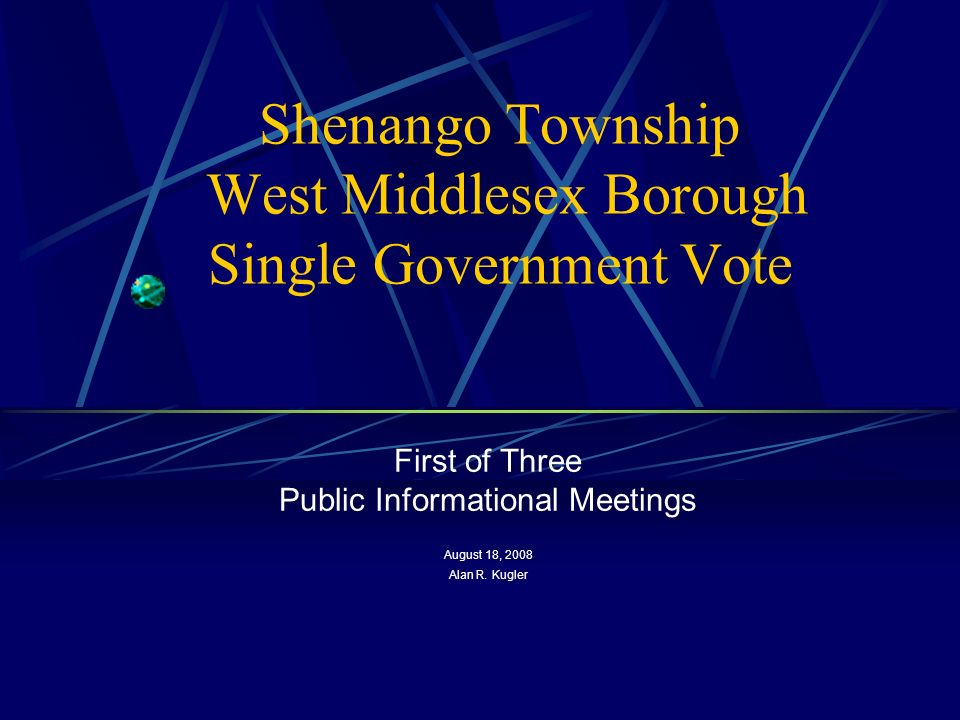 Shenango Township West Middlesex Borough Single Government Vote First of Three Public Informational Meetings August 18, 2008 Alan R.