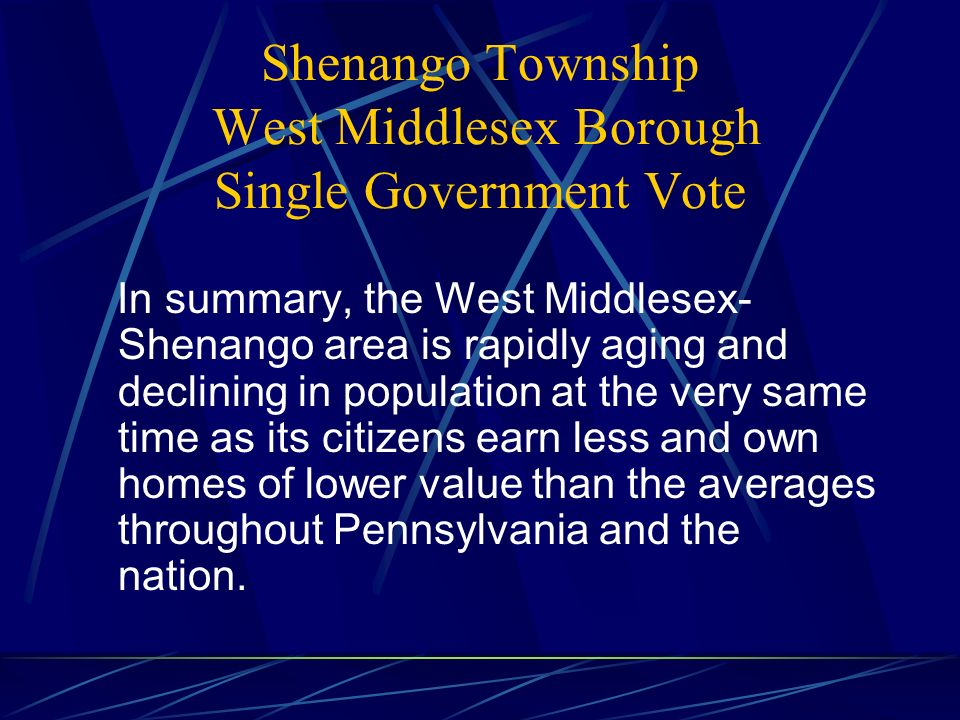 Shenango Township West Middlesex Borough Single Government Vote In summary, the West Middlesex- Shenango area is rapidly aging and declining in population at the very same time as its citizens earn less and own homes of lower value than the averages throughout Pennsylvania and the nation.
