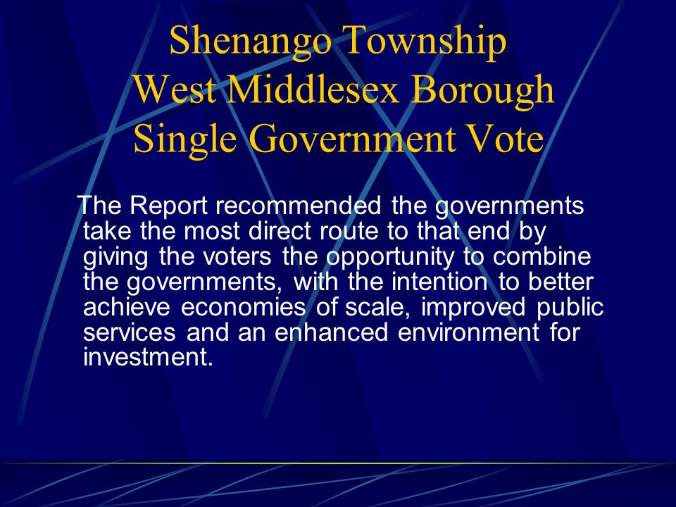 Shenango Township West Middlesex Borough Single Government Vote The Report recommended the governments take the most direct route to that end by giving the voters the opportunity to combine the governments, with the intention to better achieve economies of scale, improved public services and an enhanced environment for investment.