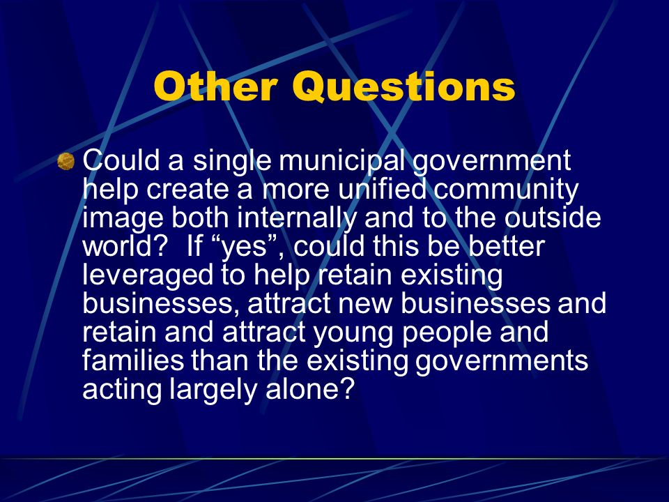Other Questions Could a single municipal government help create a more unified community image both internally and to the outside world.