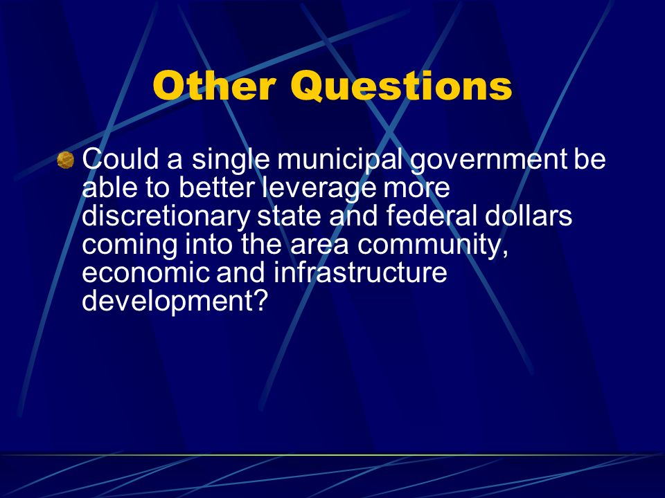 Other Questions Could a single municipal government be able to better leverage more discretionary state and federal dollars coming into the area community, economic and infrastructure development