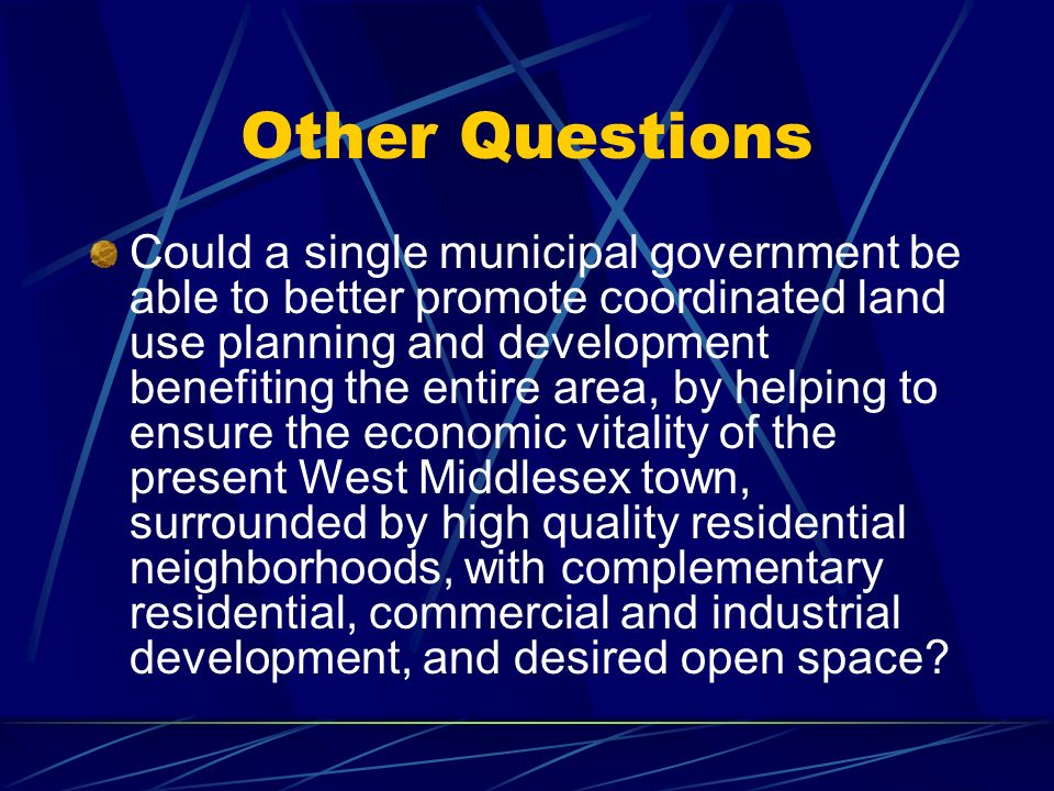Other Questions Could a single municipal government be able to better promote coordinated land use planning and development benefiting the entire area, by helping to ensure the economic vitality of the present West Middlesex town, surrounded by high quality residential neighborhoods, with complementary residential, commercial and industrial development, and desired open space?