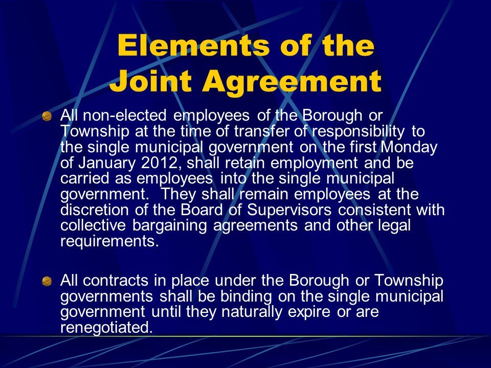 Elements of the Joint Agreement All non-elected employees of the Borough or Township at the time of transfer of responsibility to the single municipal government on the first Monday of January 2012, shall retain employment and be carried as employees into the single municipal government.