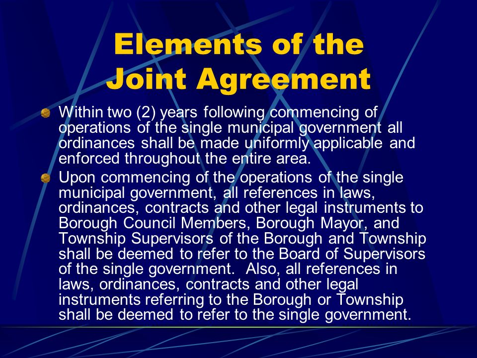 Elements of the Joint Agreement Within two (2) years following commencing of operations of the single municipal government all ordinances shall be made uniformly applicable and enforced throughout the entire area.