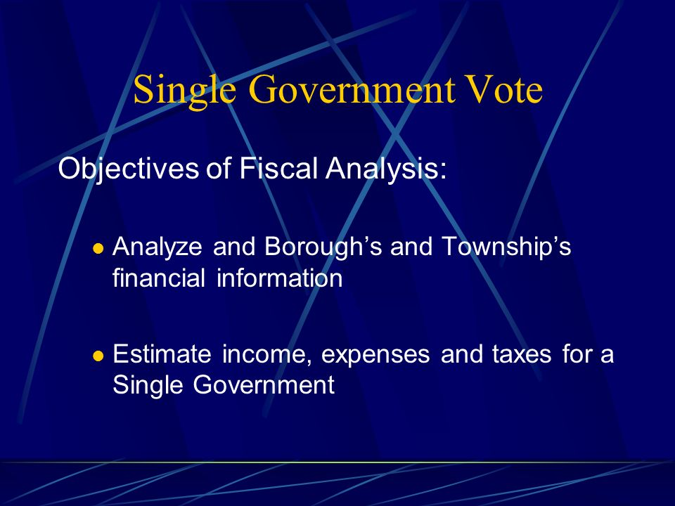 Single Government Vote Objectives of Fiscal Analysis: Analyze and Boroughs and Townships financial information Estimate income, expenses and taxes for a Single Government