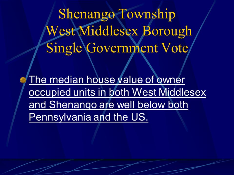 Shenango Township West Middlesex Borough Single Government Vote The median house value of owner occupied units in both West Middlesex and Shenango are well below both Pennsylvania and the US.