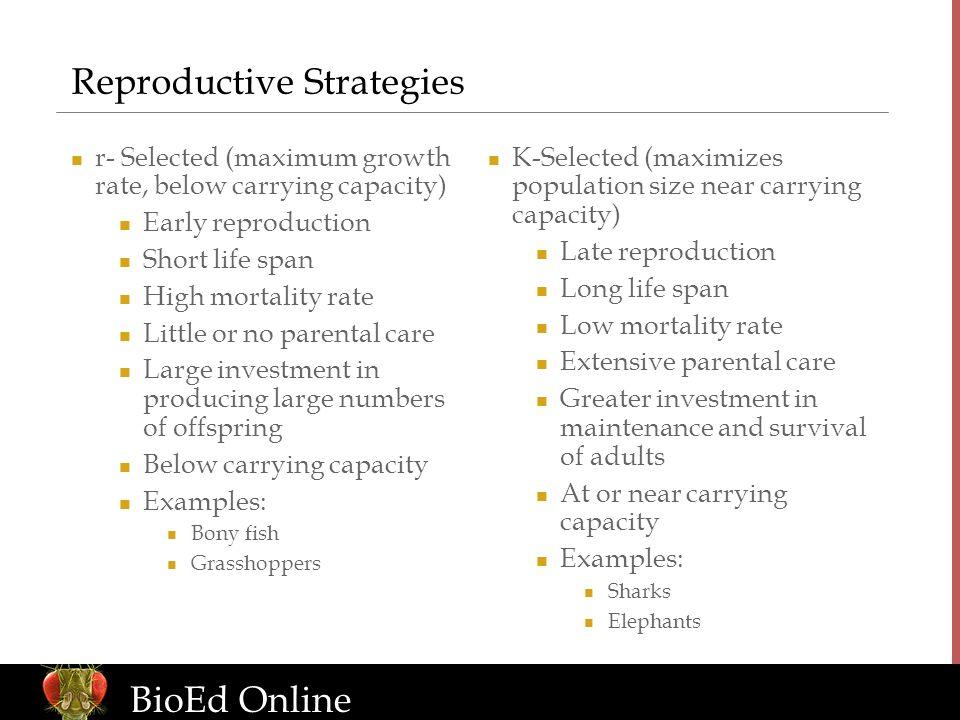 www.BioEdOnline.org BioEd Online Reproductive Strategies r- Selected (maximum growth rate, below carrying capacity) Early reproduction Short life span