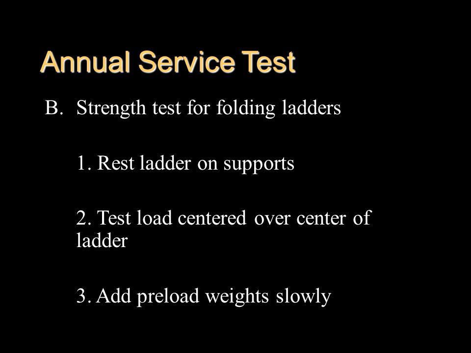 Annual Service Test B.Strength test for folding ladders 1. Rest ladder on supports 2. Test load centered over center of ladder 3. Add preload weights