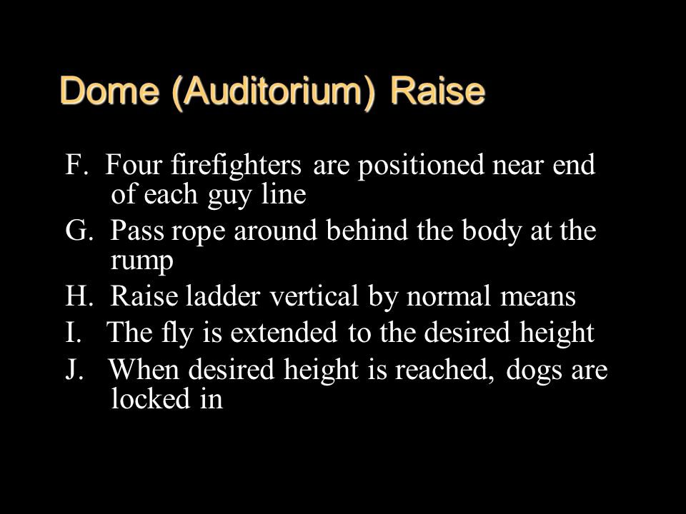 Dome (Auditorium) Raise F. Four firefighters are positioned near end of each guy line G. Pass rope around behind the body at the rump H. Raise ladder