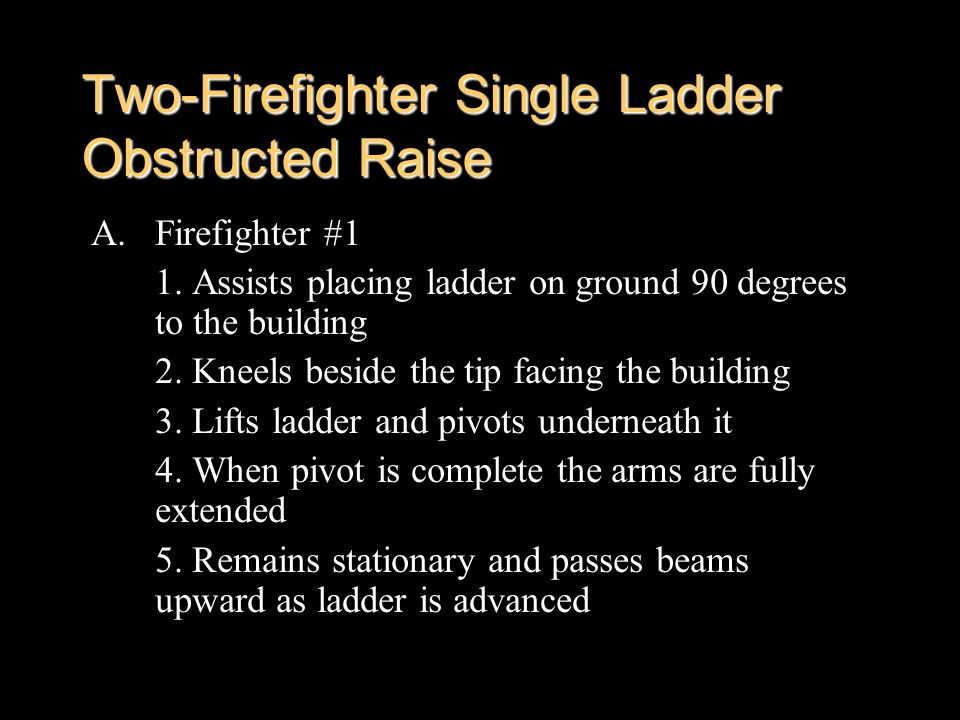 Two-Firefighter Single Ladder Obstructed Raise A.Firefighter #1 1. Assists placing ladder on ground 90 degrees to the building 2. Kneels beside the ti