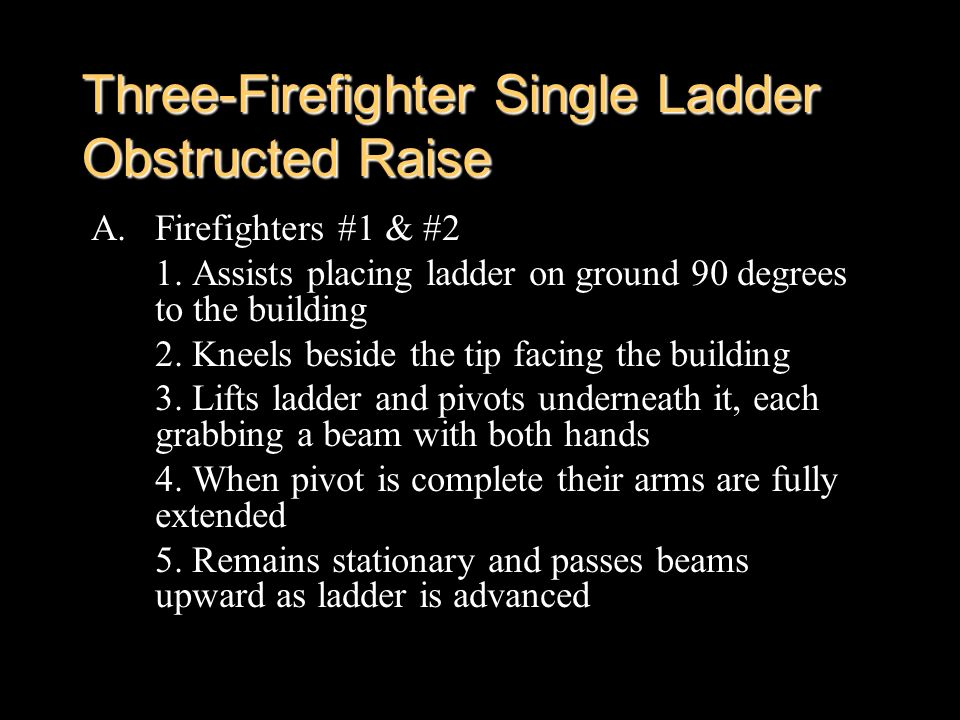 Three-Firefighter Single Ladder Obstructed Raise A.Firefighters #1 & #2 1. Assists placing ladder on ground 90 degrees to the building 2. Kneels besid