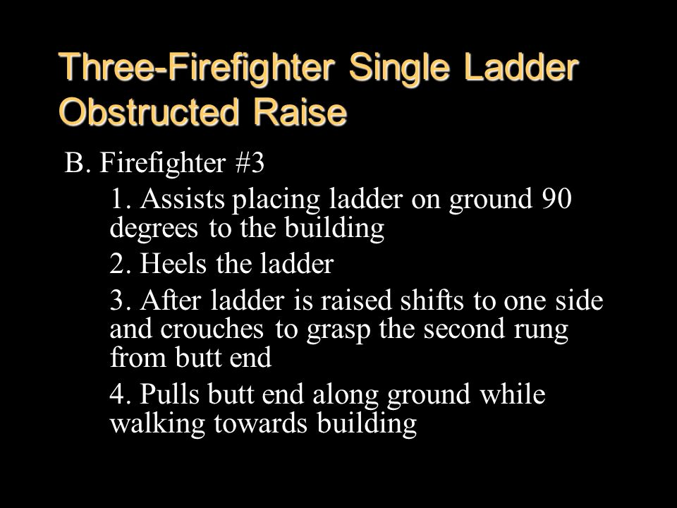 Three-Firefighter Single Ladder Obstructed Raise B. Firefighter #3 1. Assists placing ladder on ground 90 degrees to the building 2. Heels the ladder