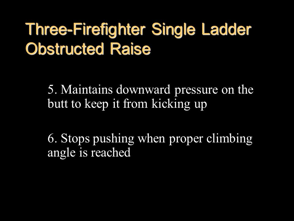 Three-Firefighter Single Ladder Obstructed Raise 5. Maintains downward pressure on the butt to keep it from kicking up 6. Stops pushing when proper cl