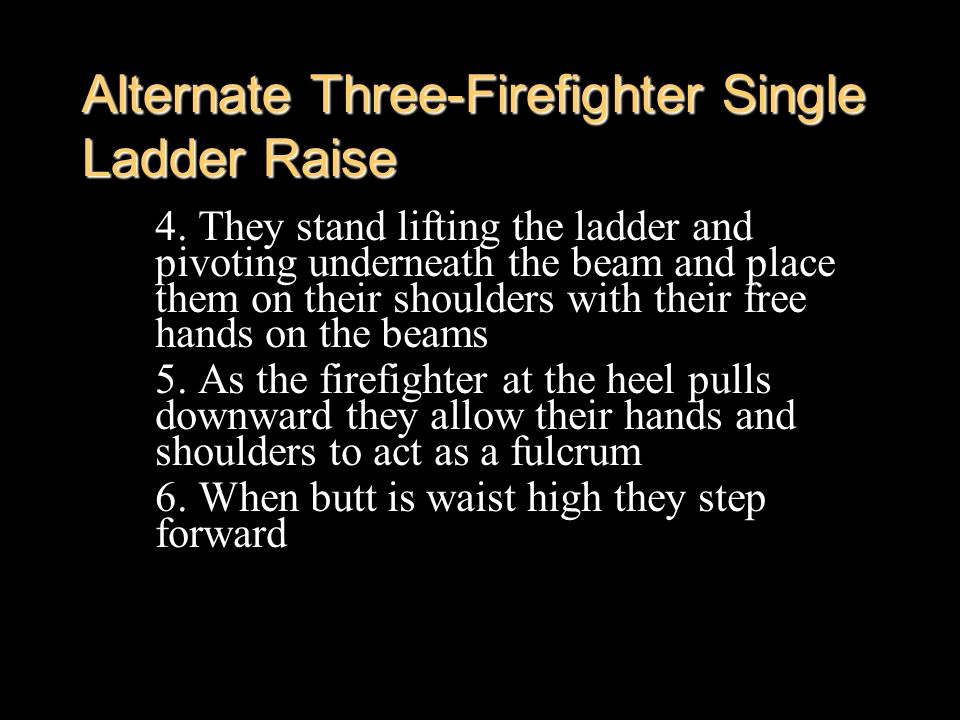 Alternate Three-Firefighter Single Ladder Raise 4. They stand lifting the ladder and pivoting underneath the beam and place them on their shoulders wi