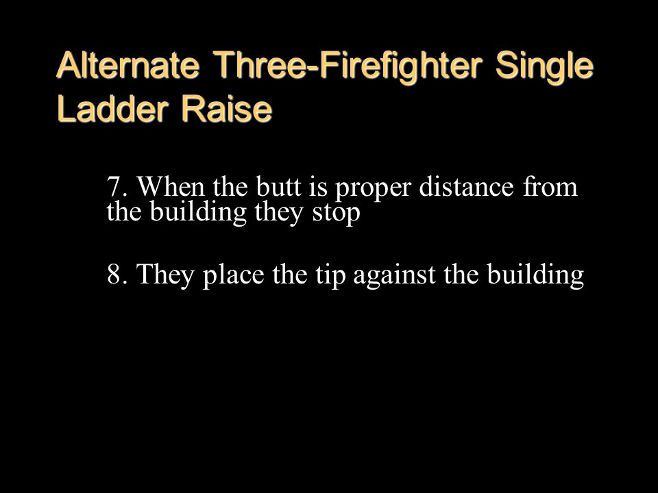Alternate Three-Firefighter Single Ladder Raise 7. When the butt is proper distance from the building they stop 8. They place the tip against the buil