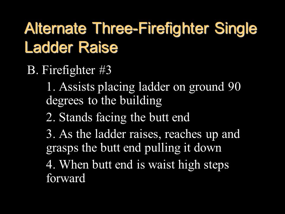 Alternate Three-Firefighter Single Ladder Raise B. Firefighter #3 1. Assists placing ladder on ground 90 degrees to the building 2. Stands facing the
