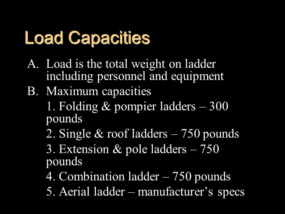 Load Capacities A.Load is the total weight on ladder including personnel and equipment B.Maximum capacities 1. Folding & pompier ladders – 300 pounds