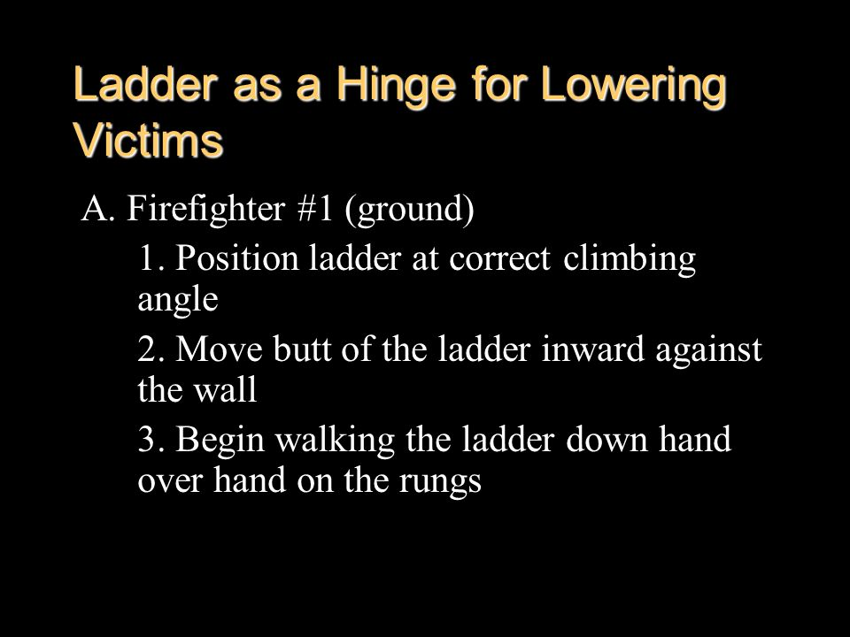 Ladder as a Hinge for Lowering Victims A. Firefighter #1 (ground) 1. Position ladder at correct climbing angle 2. Move butt of the ladder inward again