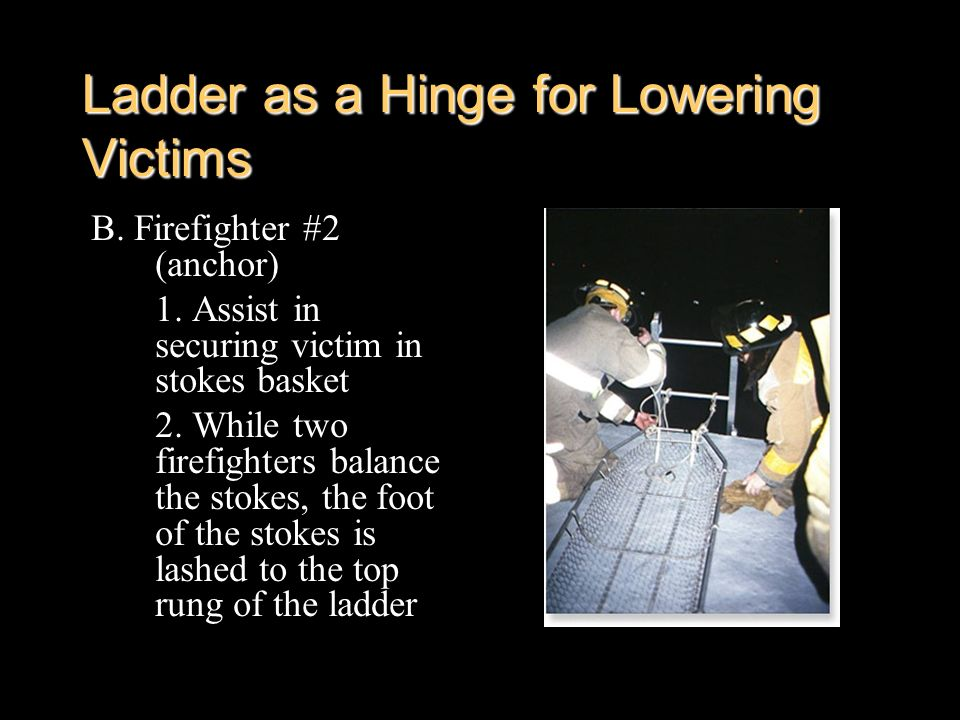Ladder as a Hinge for Lowering Victims B. Firefighter #2 (anchor) 1. Assist in securing victim in stokes basket 2. While two firefighters balance the