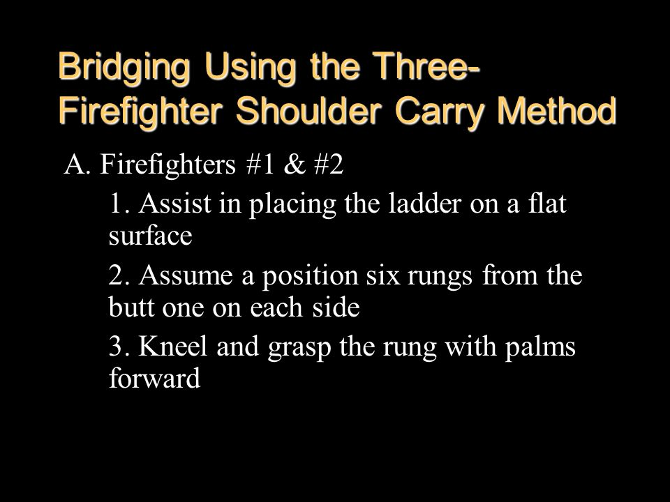 Bridging Using the Three- Firefighter Shoulder Carry Method A. Firefighters #1 & #2 1. Assist in placing the ladder on a flat surface 2. Assume a posi