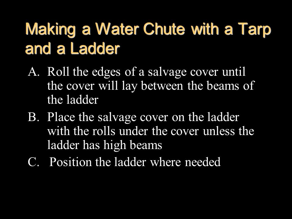 Making a Water Chute with a Tarp and a Ladder A.Roll the edges of a salvage cover until the cover will lay between the beams of the ladder B.Place the