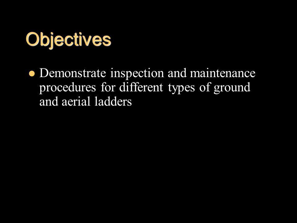 Objectives Demonstrate inspection and maintenance procedures for different types of ground and aerial ladders