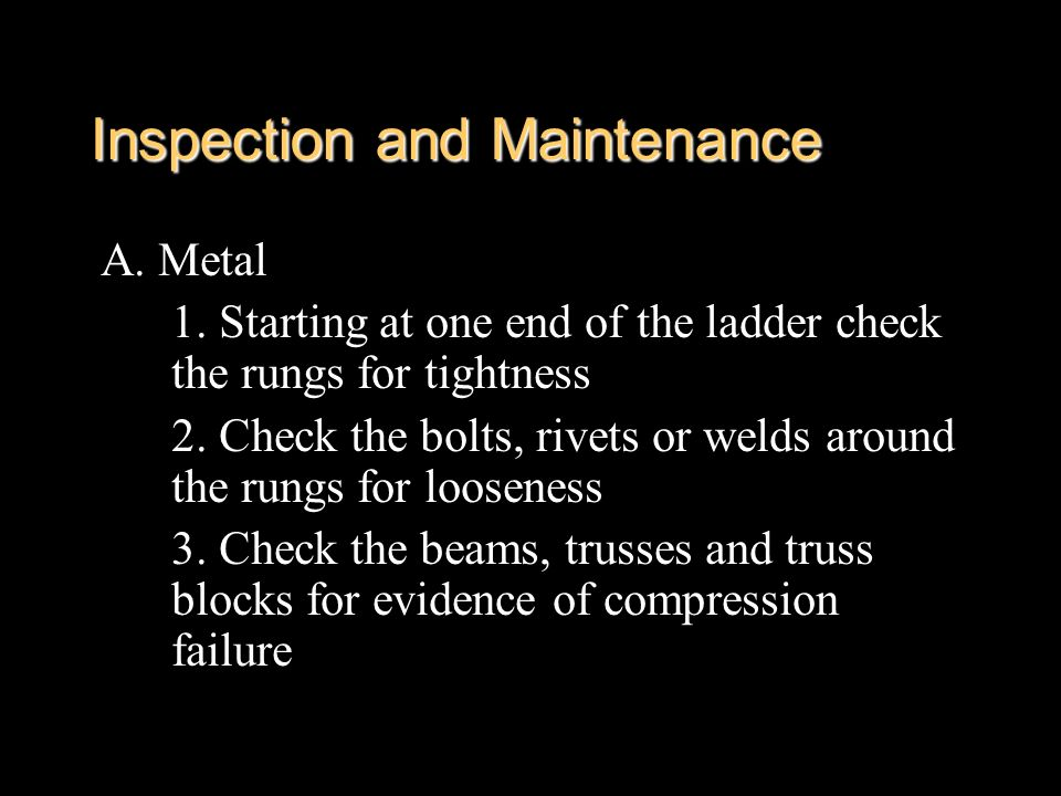 Inspection and Maintenance A. Metal 1. Starting at one end of the ladder check the rungs for tightness 2. Check the bolts, rivets or welds around the