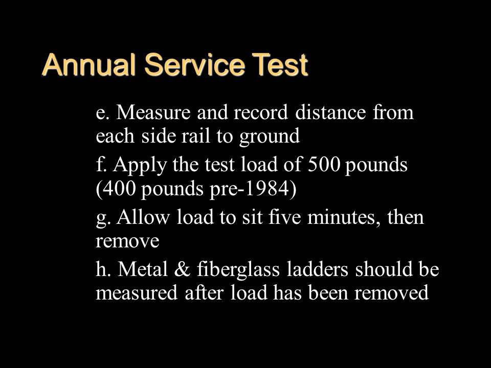 Annual Service Test e. Measure and record distance from each side rail to ground f. Apply the test load of 500 pounds (400 pounds pre-1984) g. Allow l