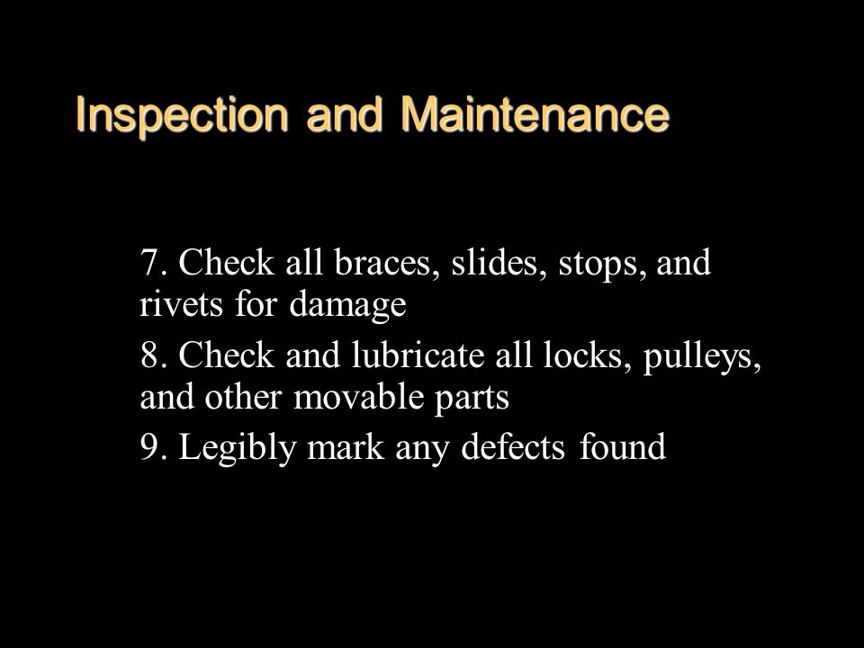 Inspection and Maintenance 7. Check all braces, slides, stops, and rivets for damage 8. Check and lubricate all locks, pulleys, and other movable part