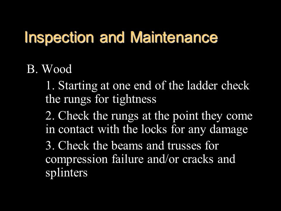 B. Wood 1. Starting at one end of the ladder check the rungs for tightness 2. Check the rungs at the point they come in contact with the locks for any