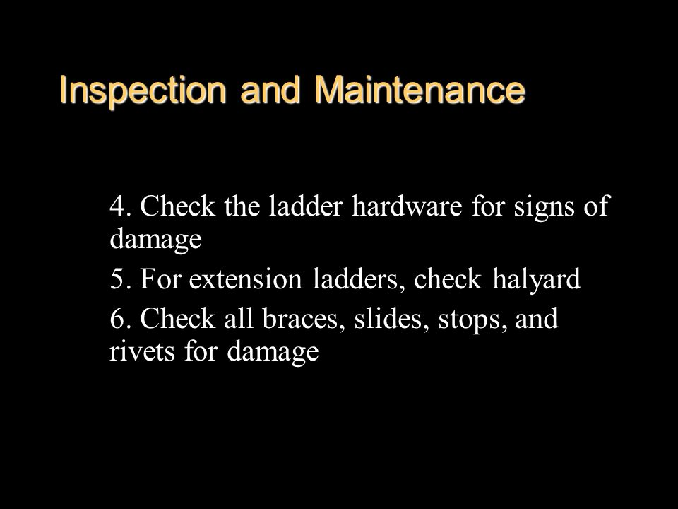 Inspection and Maintenance 4. Check the ladder hardware for signs of damage 5. For extension ladders, check halyard 6. Check all braces, slides, stops