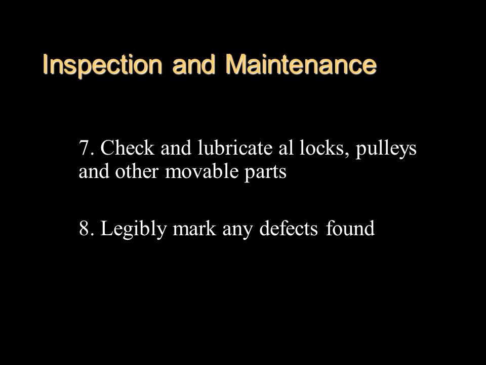 Inspection and Maintenance 7. Check and lubricate al locks, pulleys and other movable parts 8. Legibly mark any defects found