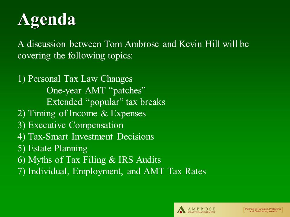 A discussion between Tom Ambrose and Kevin Hill will be covering the following topics: 1) Personal Tax Law Changes One-year AMT patches Extended popular tax breaks 2) Timing of Income & Expenses 3) Executive Compensation 4) Tax-Smart Investment Decisions 5) Estate Planning 6) Myths of Tax Filing & IRS Audits 7) Individual, Employment, and AMT Tax RatesAgenda